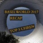 baselworld-2017-recap-top-5-uhren-vorschaubild