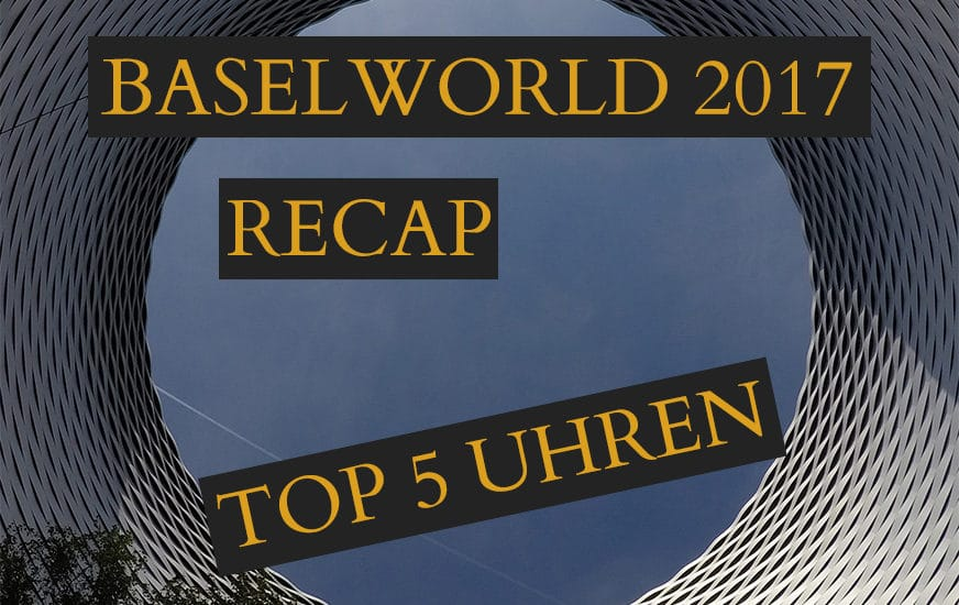 Baselworld 2017 Recap – Top 5 Uhren (4/4)